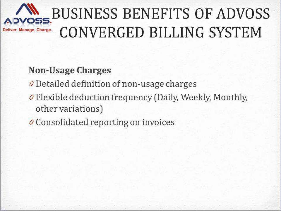 Non-Usage Charges 0 Detailed definition of non-usage charges 0 Flexible deduction frequency (Daily, Weekly, Monthly, other variations) 0 Consolidated reporting on invoices BUSINESS BENEFITS OF ADVOSS CONVERGED BILLING SYSTEM