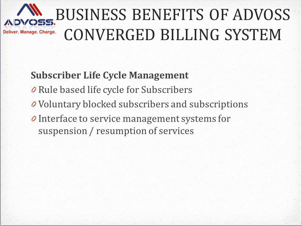 Subscriber Life Cycle Management 0 Rule based life cycle for Subscribers 0 Voluntary blocked subscribers and subscriptions 0 Interface to service management systems for suspension / resumption of services BUSINESS BENEFITS OF ADVOSS CONVERGED BILLING SYSTEM