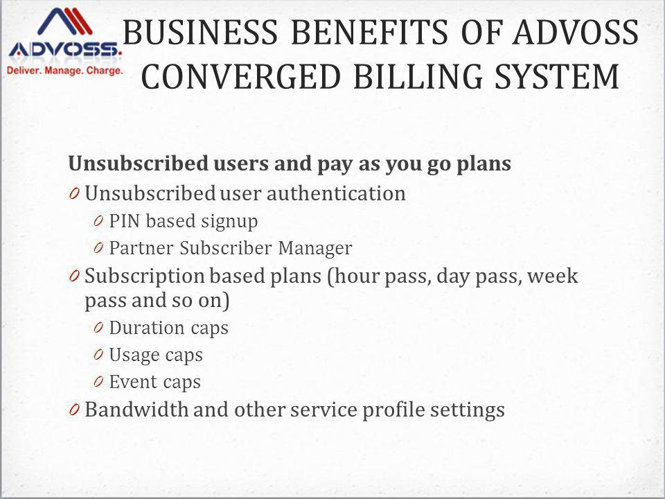 Unsubscribed users and pay as you go plans 0 Unsubscribed user authentication 0 PIN based signup 0 Partner Subscriber Manager 0 Subscription based plans (hour pass, day pass, week pass and so on) 0 Duration caps 0 Usage caps 0 Event caps 0 Bandwidth and other service profile settings BUSINESS BENEFITS OF ADVOSS CONVERGED BILLING SYSTEM