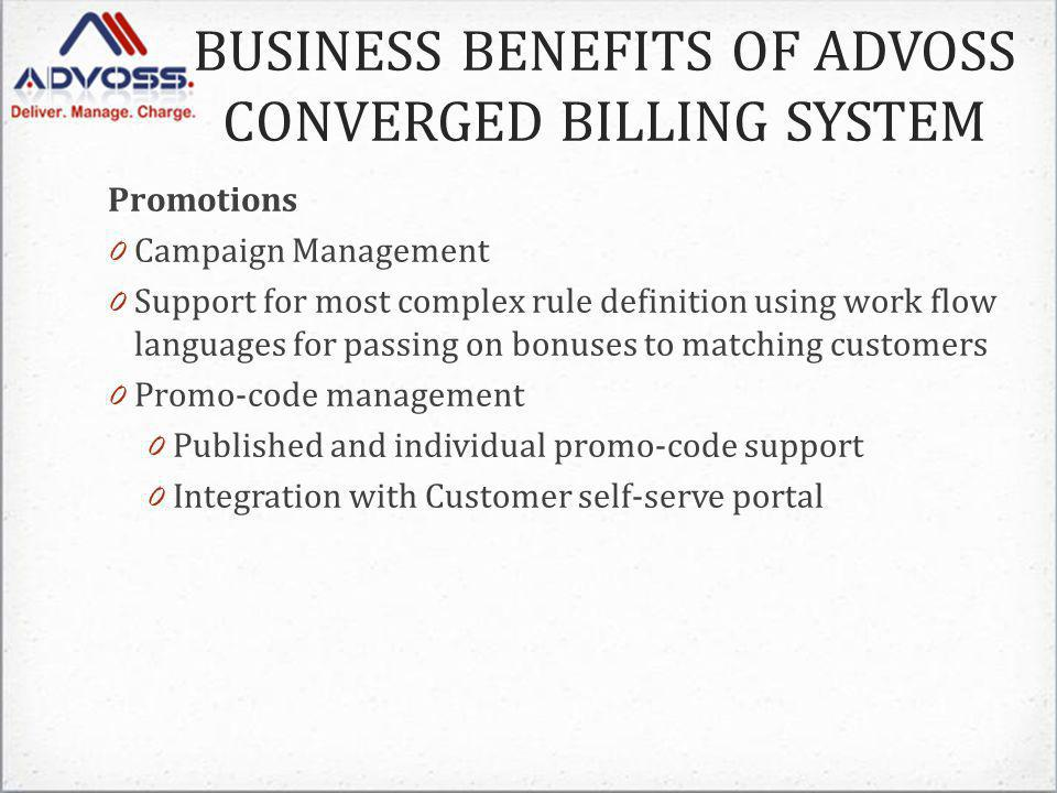 Promotions 0 Campaign Management 0 Support for most complex rule definition using work flow languages for passing on bonuses to matching customers 0 Promo-code management 0 Published and individual promo-code support 0 Integration with Customer self-serve portal BUSINESS BENEFITS OF ADVOSS CONVERGED BILLING SYSTEM