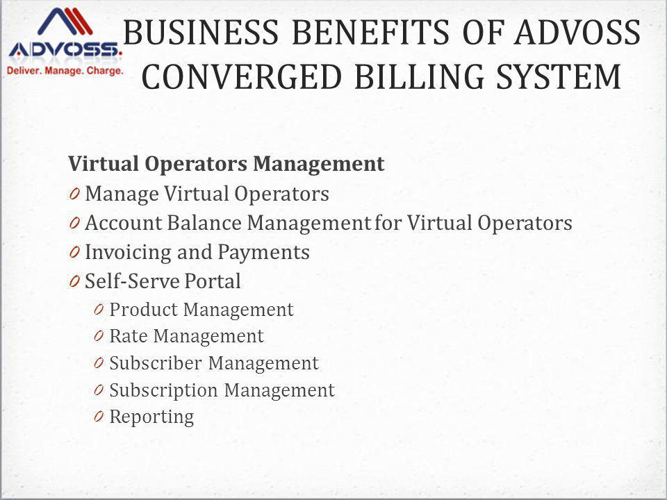 Virtual Operators Management 0 Manage Virtual Operators 0 Account Balance Management for Virtual Operators 0 Invoicing and Payments 0 Self-Serve Portal 0 Product Management 0 Rate Management 0 Subscriber Management 0 Subscription Management 0 Reporting BUSINESS BENEFITS OF ADVOSS CONVERGED BILLING SYSTEM