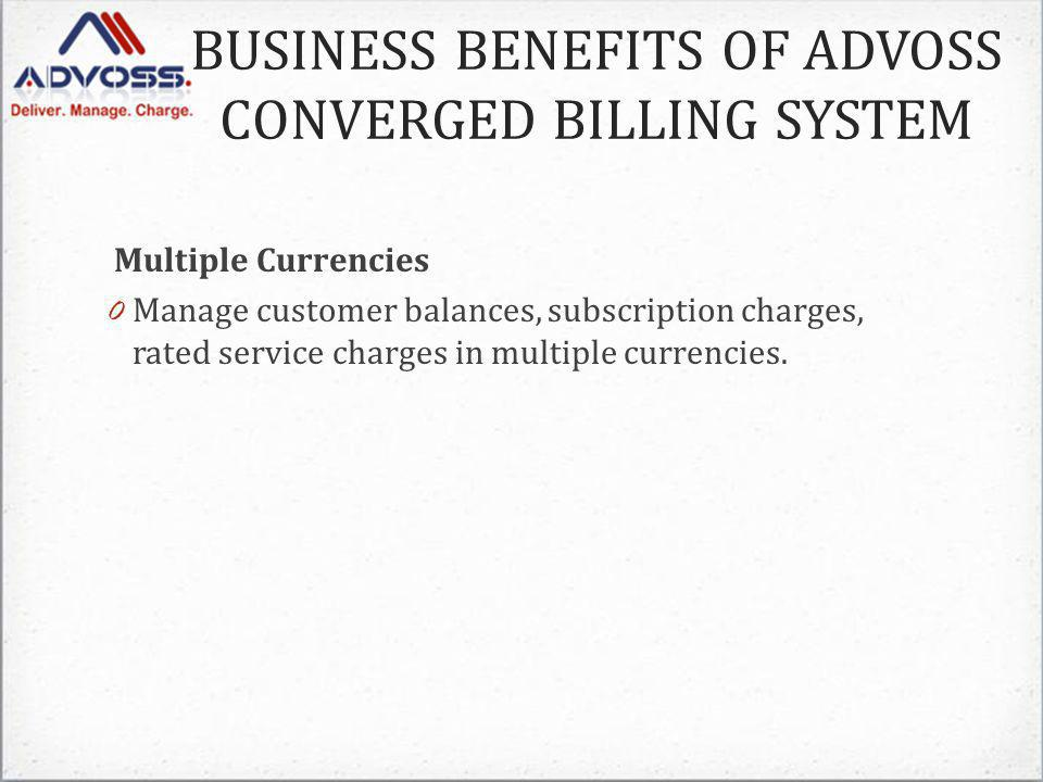 Multiple Currencies 0 Manage customer balances, subscription charges, rated service charges in multiple currencies.