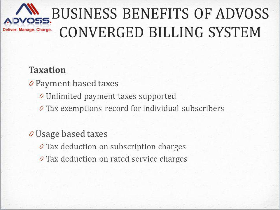 Taxation 0 Payment based taxes 0 Unlimited payment taxes supported 0 Tax exemptions record for individual subscribers 0 Usage based taxes 0 Tax deduction on subscription charges 0 Tax deduction on rated service charges BUSINESS BENEFITS OF ADVOSS CONVERGED BILLING SYSTEM