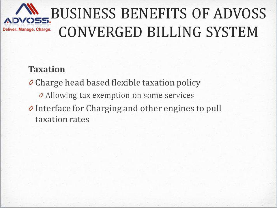 Taxation 0 Charge head based flexible taxation policy 0 Allowing tax exemption on some services 0 Interface for Charging and other engines to pull taxation rates BUSINESS BENEFITS OF ADVOSS CONVERGED BILLING SYSTEM