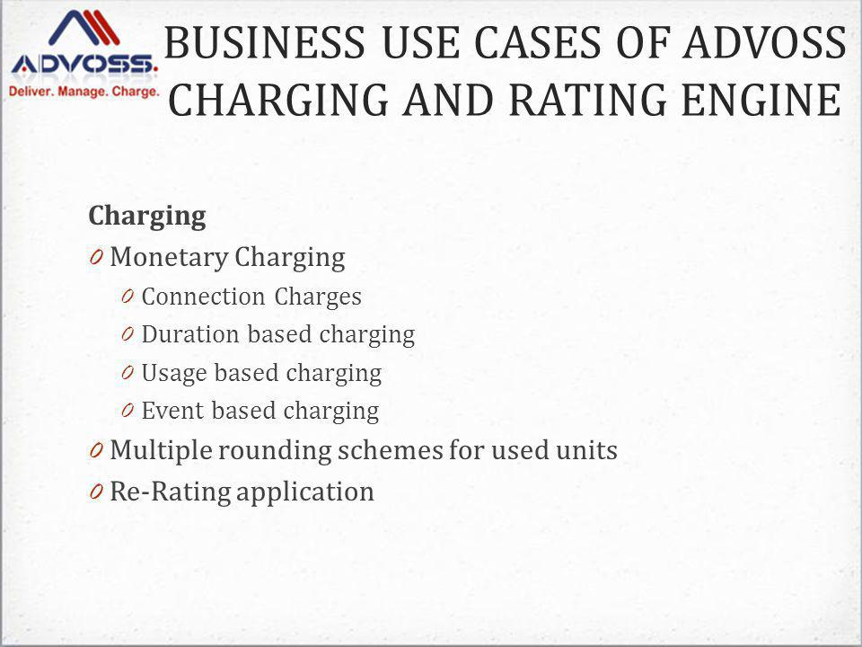 Charging 0 Monetary Charging 0 Connection Charges 0 Duration based charging 0 Usage based charging 0 Event based charging 0 Multiple rounding schemes for used units 0 Re-Rating application BUSINESS USE CASES OF ADVOSS CHARGING AND RATING ENGINE