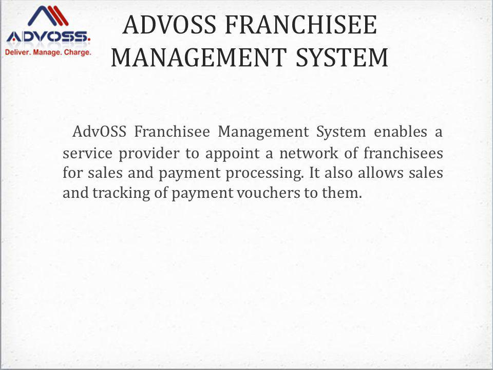 ADVOSS FRANCHISEE MANAGEMENT SYSTEM AdvOSS Franchisee Management System enables a service provider to appoint a network of franchisees for sales and payment processing.
