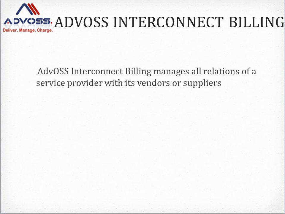 ADVOSS INTERCONNECT BILLING AdvOSS Interconnect Billing manages all relations of a service provider with its vendors or suppliers