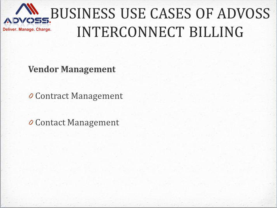 BUSINESS USE CASES OF ADVOSS INTERCONNECT BILLING Vendor Management 0 Contract Management 0 Contact Management