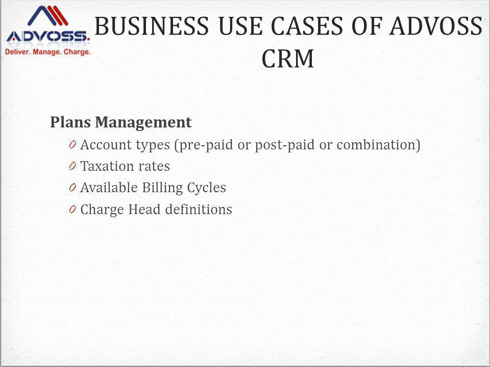 Plans Management 0 Account types (pre-paid or post-paid or combination) 0 Taxation rates 0 Available Billing Cycles 0 Charge Head definitions BUSINESS USE CASES OF ADVOSS CRM