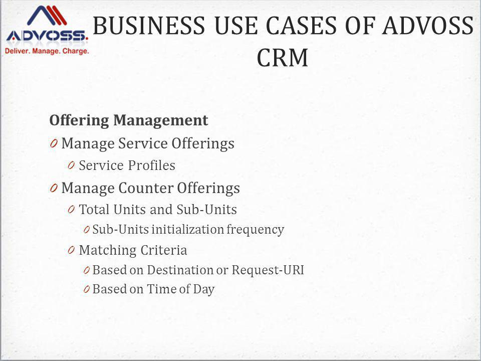 Offering Management 0 Manage Service Offerings 0 Service Profiles 0 Manage Counter Offerings 0 Total Units and Sub-Units 0 Sub-Units initialization frequency 0 Matching Criteria 0 Based on Destination or Request-URI 0 Based on Time of Day BUSINESS USE CASES OF ADVOSS CRM