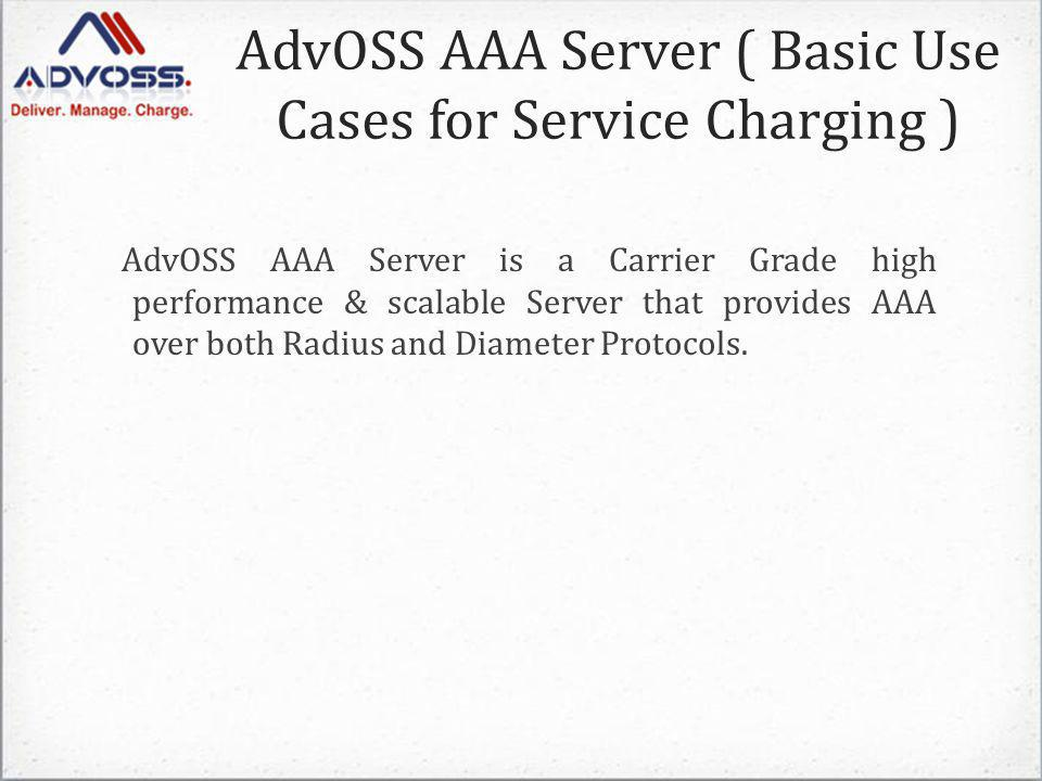 AdvOSS AAA Server ( Basic Use Cases for Service Charging ) AdvOSS AAA Server is a Carrier Grade high performance & scalable Server that provides AAA over both Radius and Diameter Protocols.