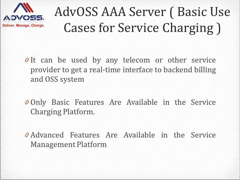 AdvOSS AAA Server ( Basic Use Cases for Service Charging ) 0 It can be used by any telecom or other service provider to get a real-time interface to backend billing and OSS system 0 Only Basic Features Are Available in the Service Charging Platform.