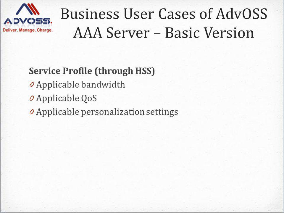 Service Profile (through HSS) 0 Applicable bandwidth 0 Applicable QoS 0 Applicable personalization settings Business User Cases of AdvOSS AAA Server – Basic Version