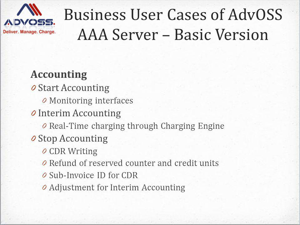 Accounting 0 Start Accounting 0 Monitoring interfaces 0 Interim Accounting 0 Real-Time charging through Charging Engine 0 Stop Accounting 0 CDR Writing 0 Refund of reserved counter and credit units 0 Sub-Invoice ID for CDR 0 Adjustment for Interim Accounting Business User Cases of AdvOSS AAA Server – Basic Version