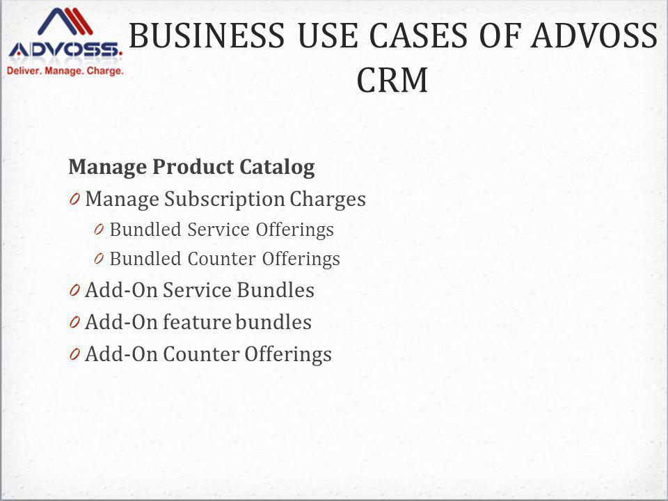 Manage Product Catalog 0 Manage Subscription Charges 0 Bundled Service Offerings 0 Bundled Counter Offerings 0 Add-On Service Bundles 0 Add-On feature bundles 0 Add-On Counter Offerings BUSINESS USE CASES OF ADVOSS CRM
