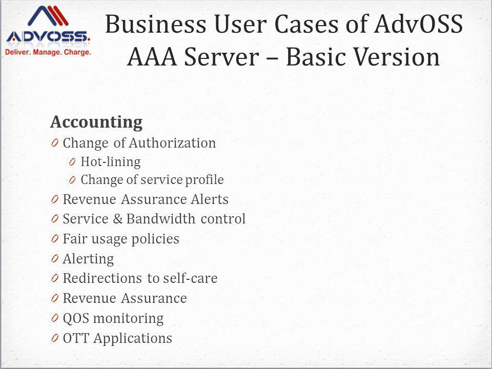 Accounting 0 Change of Authorization 0 Hot-lining 0 Change of service profile 0 Revenue Assurance Alerts 0 Service & Bandwidth control 0 Fair usage policies 0 Alerting 0 Redirections to self-care 0 Revenue Assurance 0 QOS monitoring 0 OTT Applications Business User Cases of AdvOSS AAA Server – Basic Version