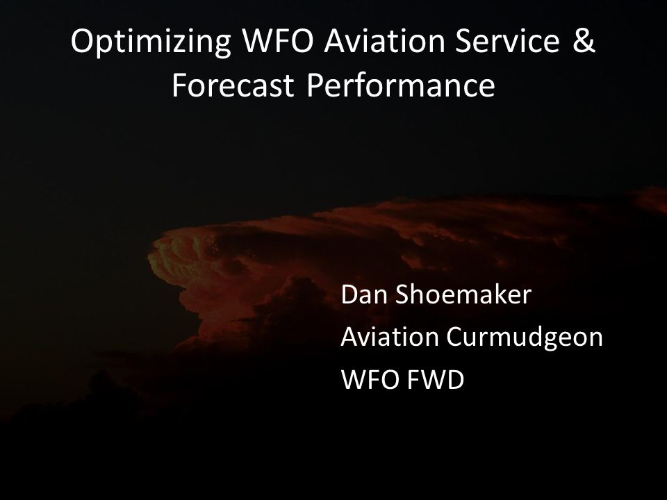 Optimizing WFO Aviation Service & Forecast Performance Dan Shoemaker Aviation Curmudgeon WFO FWD