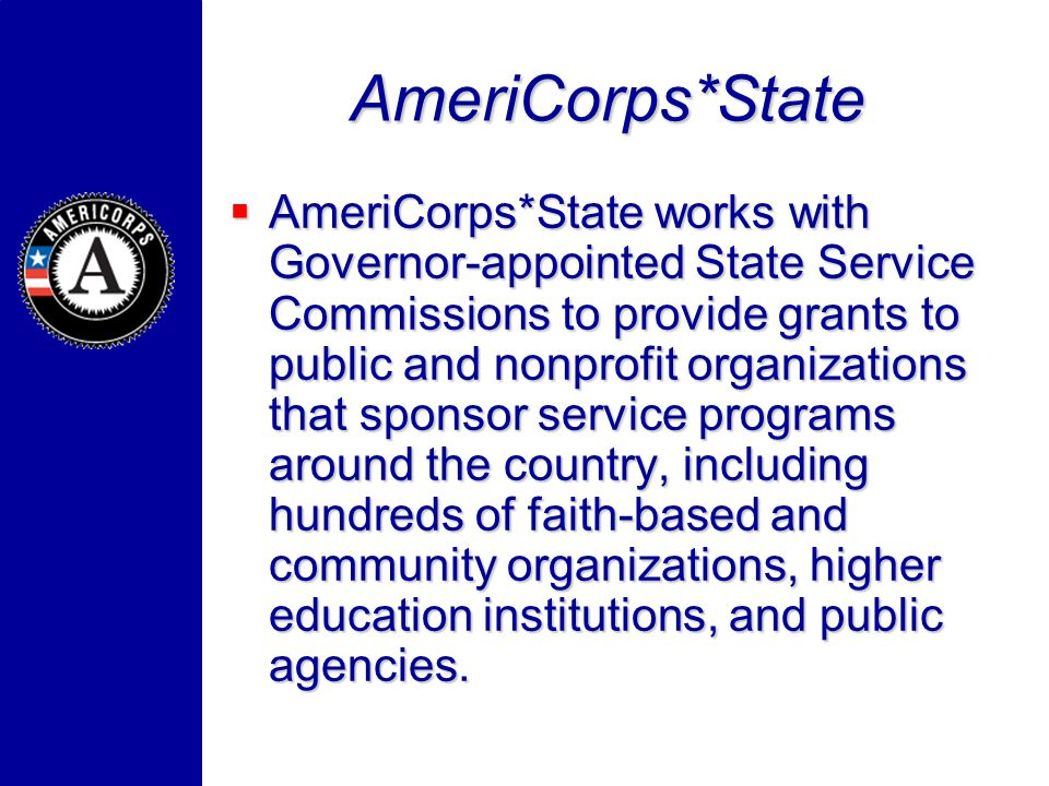 AmeriCorps*State AmeriCorps*State works with Governor-appointed State Service Commissions to provide grants to public and nonprofit organizations that sponsor service programs around the country, including hundreds of faith-based and community organizations, higher education institutions, and public agencies.
