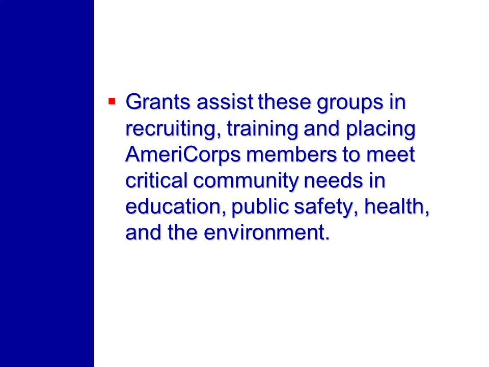 Grants assist these groups in recruiting, training and placing AmeriCorps members to meet critical community needs in education, public safety, health, and the environment.