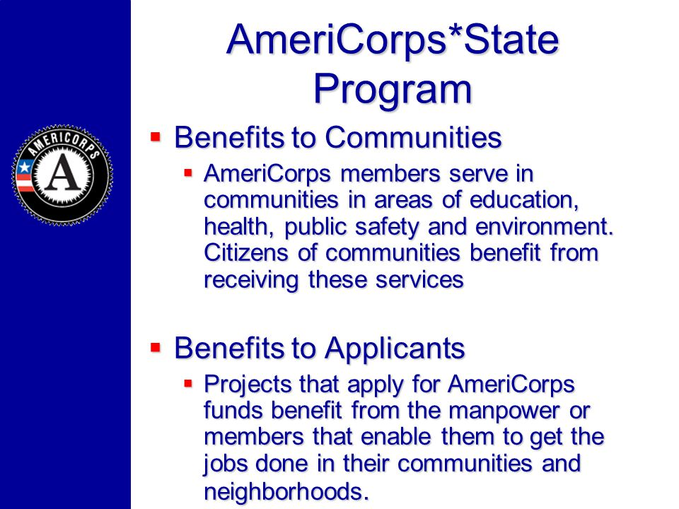 AmeriCorps*State Program Benefits to Communities Benefits to Communities AmeriCorps members serve in communities in areas of education, health, public safety and environment.