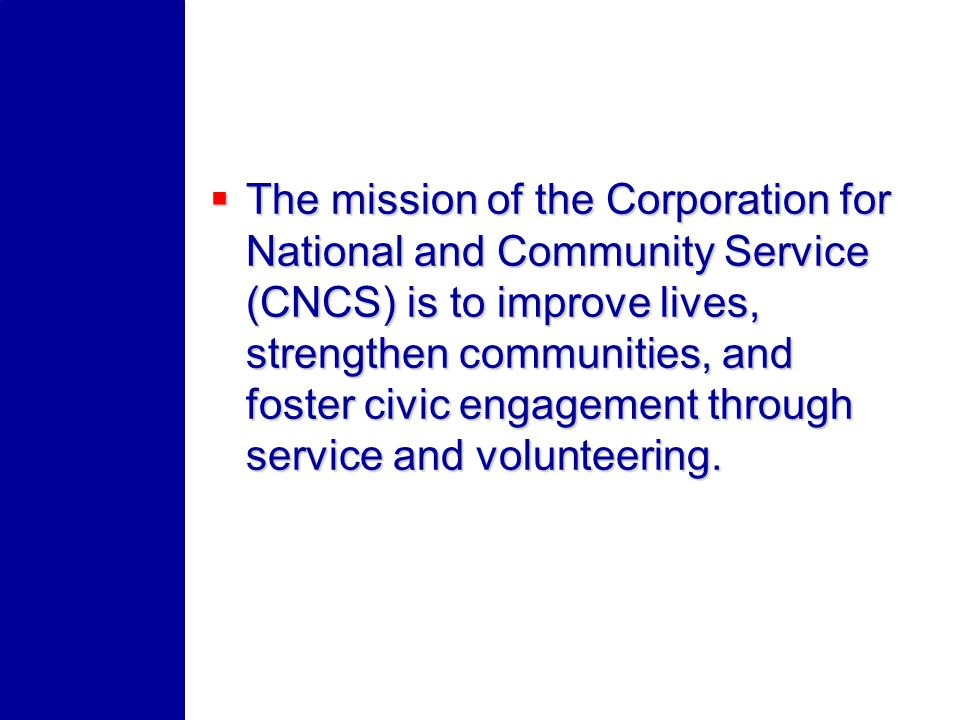 The mission of the Corporation for National and Community Service (CNCS) is to improve lives, strengthen communities, and foster civic engagement through service and volunteering.