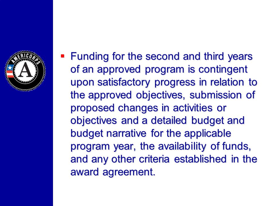 Funding for the second and third years of an approved program is contingent upon satisfactory progress in relation to the approved objectives, submission of proposed changes in activities or objectives and a detailed budget and budget narrative for the applicable program year, the availability of funds, and any other criteria established in the award agreement.
