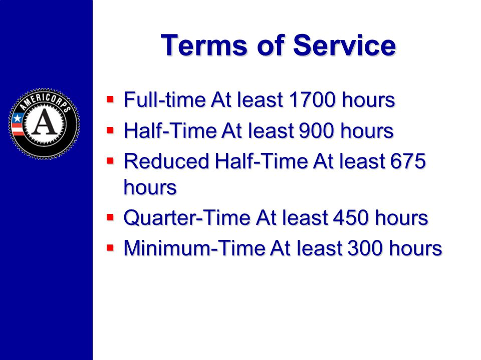 Terms of Service Full-time At least 1700 hours Full-time At least 1700 hours Half-Time At least 900 hours Half-Time At least 900 hours Reduced Half-Time At least 675 hours Reduced Half-Time At least 675 hours Quarter-Time At least 450 hours Quarter-Time At least 450 hours Minimum-Time At least 300 hours Minimum-Time At least 300 hours