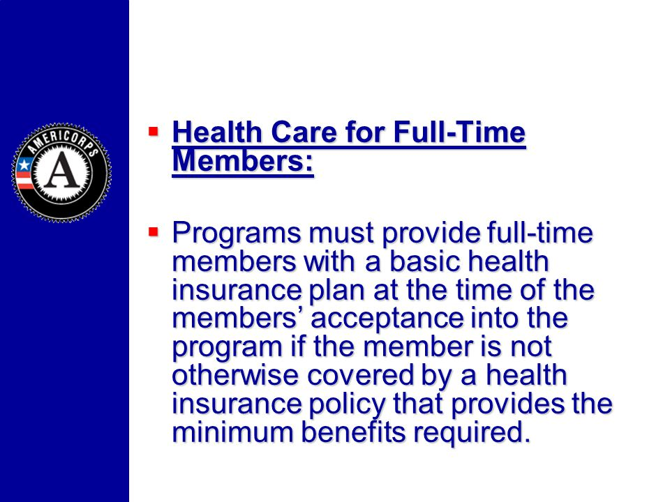 Health Care for Full-Time Members: Health Care for Full-Time Members: Programs must provide full-time members with a basic health insurance plan at the time of the members acceptance into the program if the member is not otherwise covered by a health insurance policy that provides the minimum benefits required.