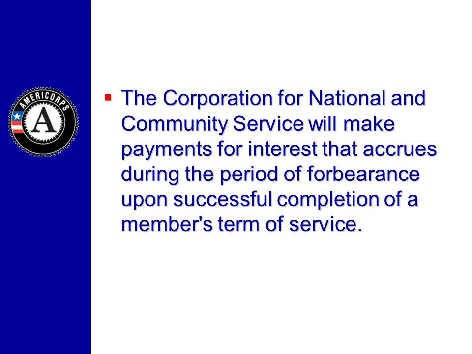 The Corporation for National and Community Service will make payments for interest that accrues during the period of forbearance upon successful completion of a member s term of service.