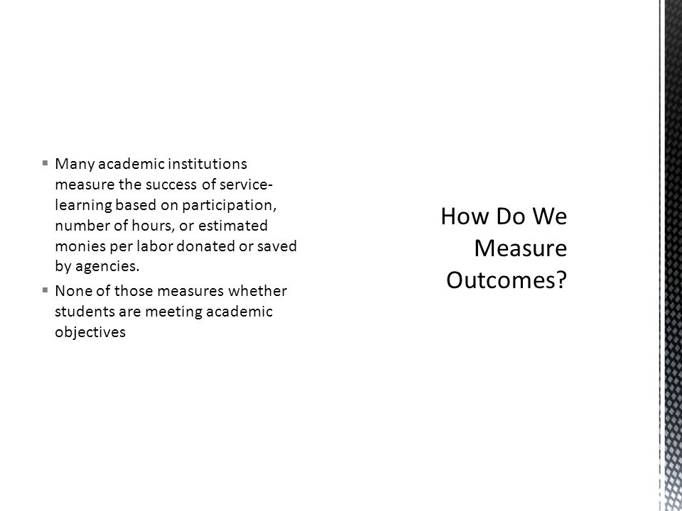 Many academic institutions measure the success of service- learning based on participation, number of hours, or estimated monies per labor donated or saved by agencies.