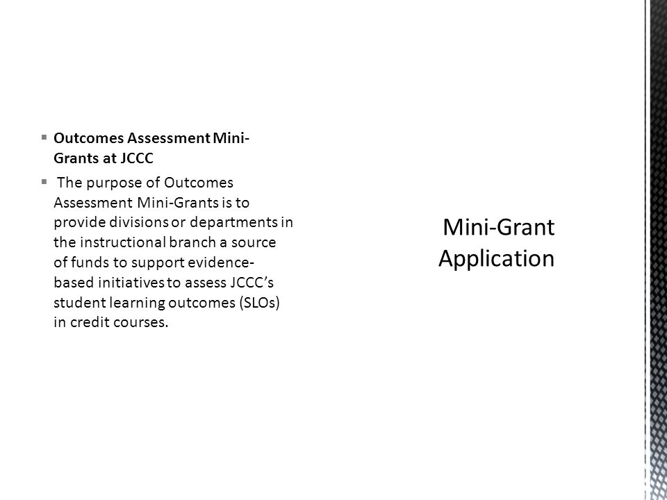 Outcomes Assessment Mini- Grants at JCCC The purpose of Outcomes Assessment Mini-Grants is to provide divisions or departments in the instructional branch a source of funds to support evidence- based initiatives to assess JCCCs student learning outcomes (SLOs) in credit courses.