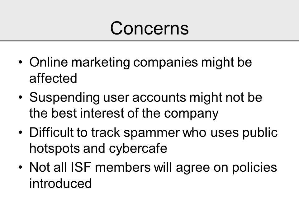 Concerns Online marketing companies might be affected Suspending user accounts might not be the best interest of the company Difficult to track spammer who uses public hotspots and cybercafe Not all ISF members will agree on policies introduced