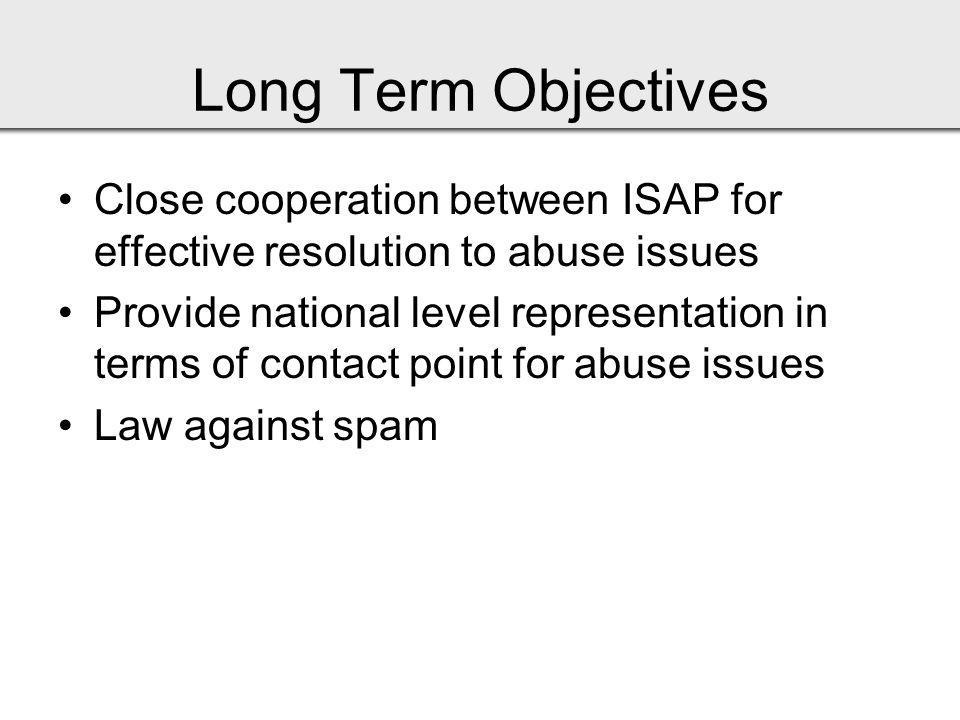 Long Term Objectives Close cooperation between ISAP for effective resolution to abuse issues Provide national level representation in terms of contact point for abuse issues Law against spam