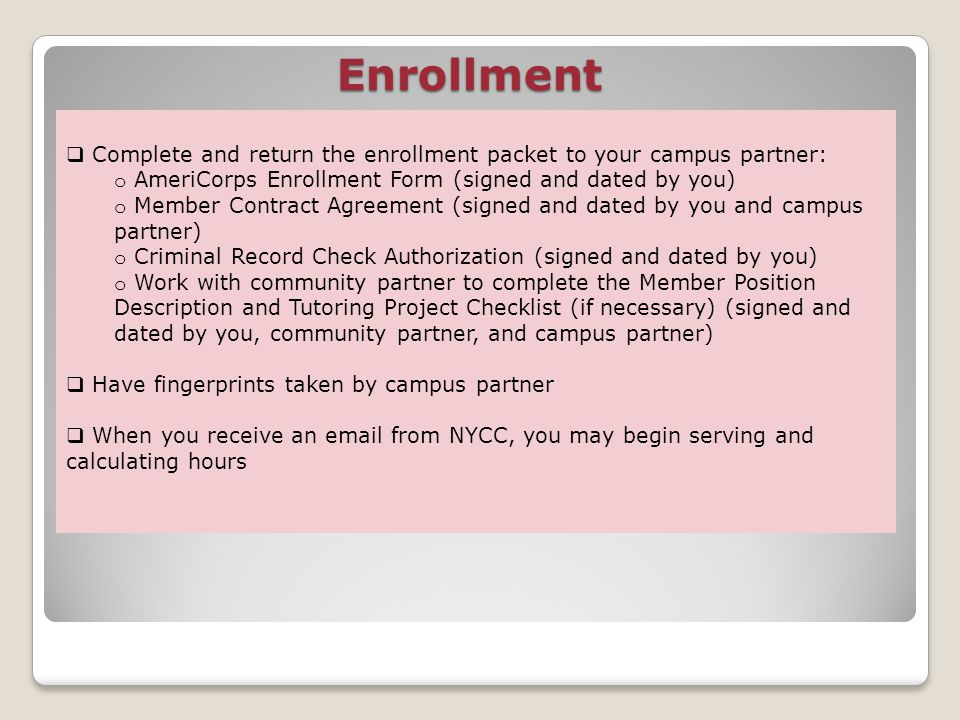 Enrollment Complete and return the enrollment packet to your campus partner: o AmeriCorps Enrollment Form (signed and dated by you) o Member Contract Agreement (signed and dated by you and campus partner) o Criminal Record Check Authorization (signed and dated by you) o Work with community partner to complete the Member Position Description and Tutoring Project Checklist (if necessary) (signed and dated by you, community partner, and campus partner) Have fingerprints taken by campus partner When you receive an email from NYCC, you may begin serving and calculating hours