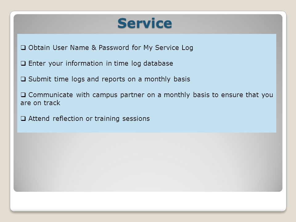 Service Obtain User Name & Password for My Service Log Enter your information in time log database Submit time logs and reports on a monthly basis Communicate with campus partner on a monthly basis to ensure that you are on track Attend reflection or training sessions