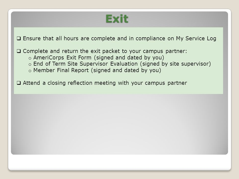 Exit Ensure that all hours are complete and in compliance on My Service Log Complete and return the exit packet to your campus partner: o AmeriCorps Exit Form (signed and dated by you) o End of Term Site Supervisor Evaluation (signed by site supervisor) o Member Final Report (signed and dated by you) Attend a closing reflection meeting with your campus partner