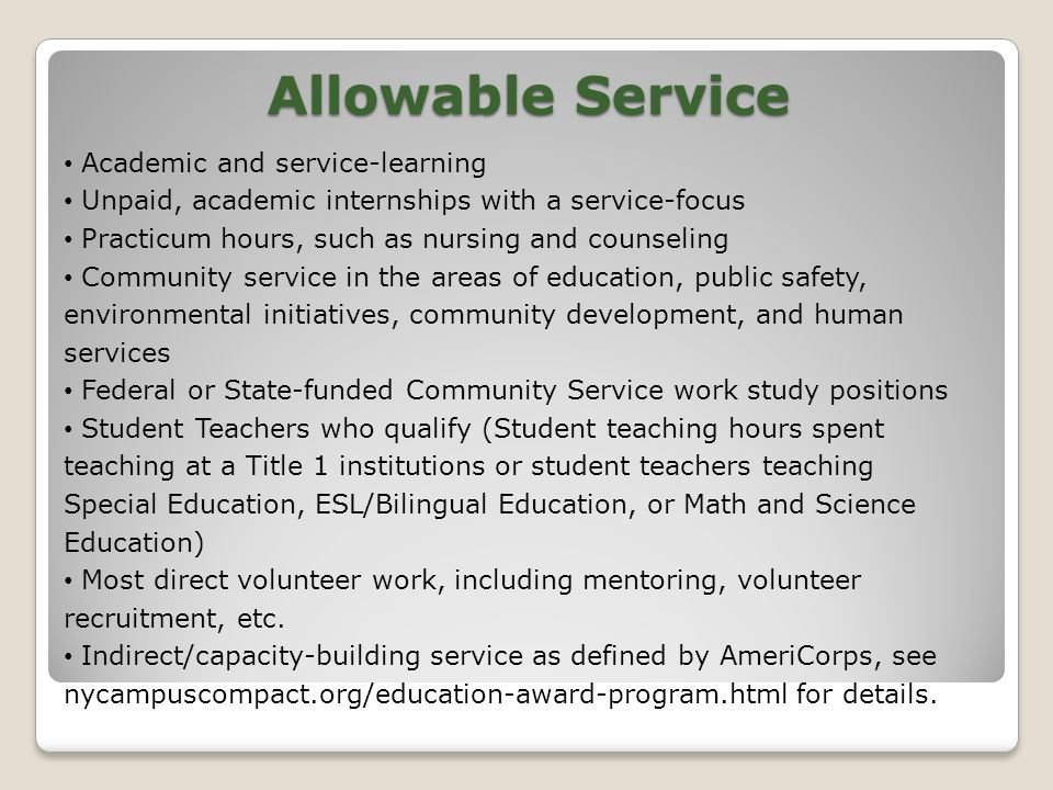 Allowable Service Academic and service-learning Unpaid, academic internships with a service-focus Practicum hours, such as nursing and counseling Community service in the areas of education, public safety, environmental initiatives, community development, and human services Federal or State-funded Community Service work study positions Student Teachers who qualify (Student teaching hours spent teaching at a Title 1 institutions or student teachers teaching Special Education, ESL/Bilingual Education, or Math and Science Education) Most direct volunteer work, including mentoring, volunteer recruitment, etc.