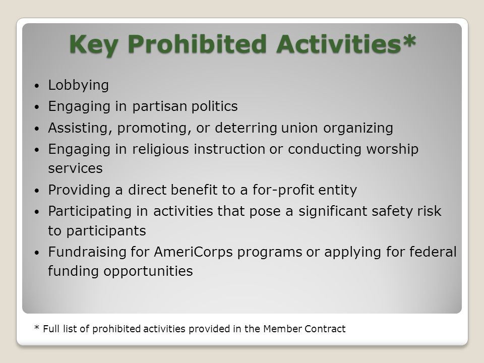 Key Prohibited Activities* Lobbying Engaging in partisan politics Assisting, promoting, or deterring union organizing Engaging in religious instruction or conducting worship services Providing a direct benefit to a for-profit entity Participating in activities that pose a significant safety risk to participants Fundraising for AmeriCorps programs or applying for federal funding opportunities * Full list of prohibited activities provided in the Member Contract