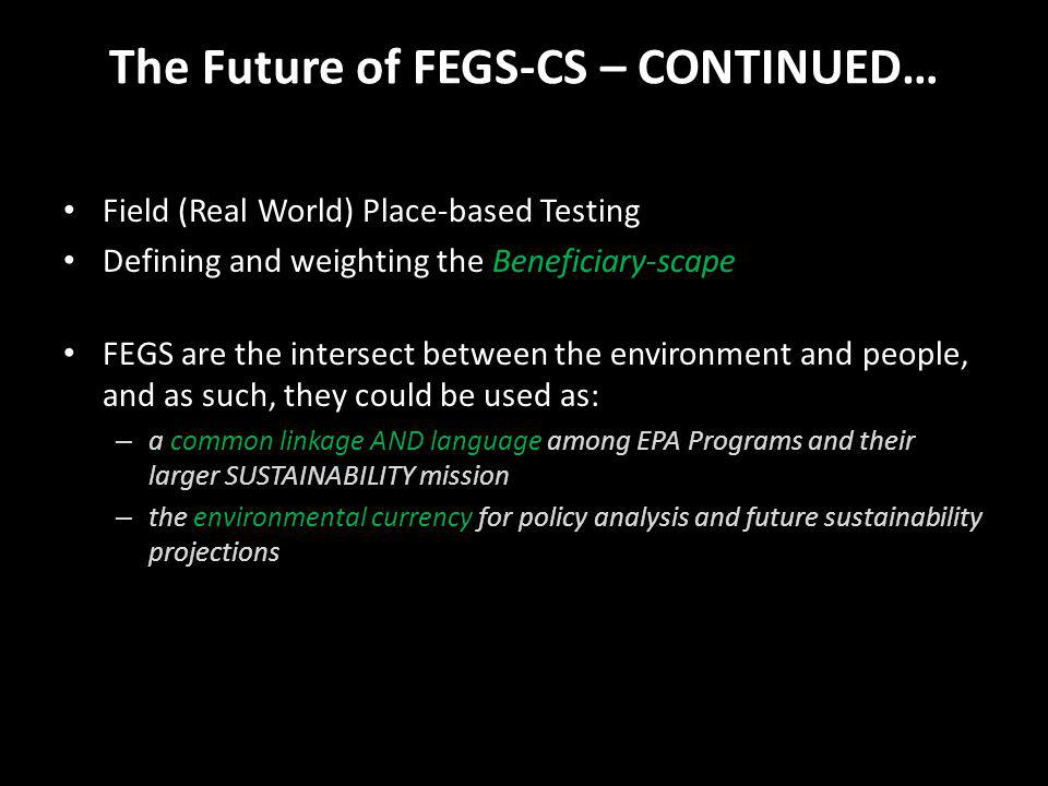 The Future of FEGS-CS – CONTINUED… Field (Real World) Place-based Testing Defining and weighting the Beneficiary-scape FEGS are the intersect between the environment and people, and as such, they could be used as: – a common linkage AND language among EPA Programs and their larger SUSTAINABILITY mission – the environmental currency for policy analysis and future sustainability projections