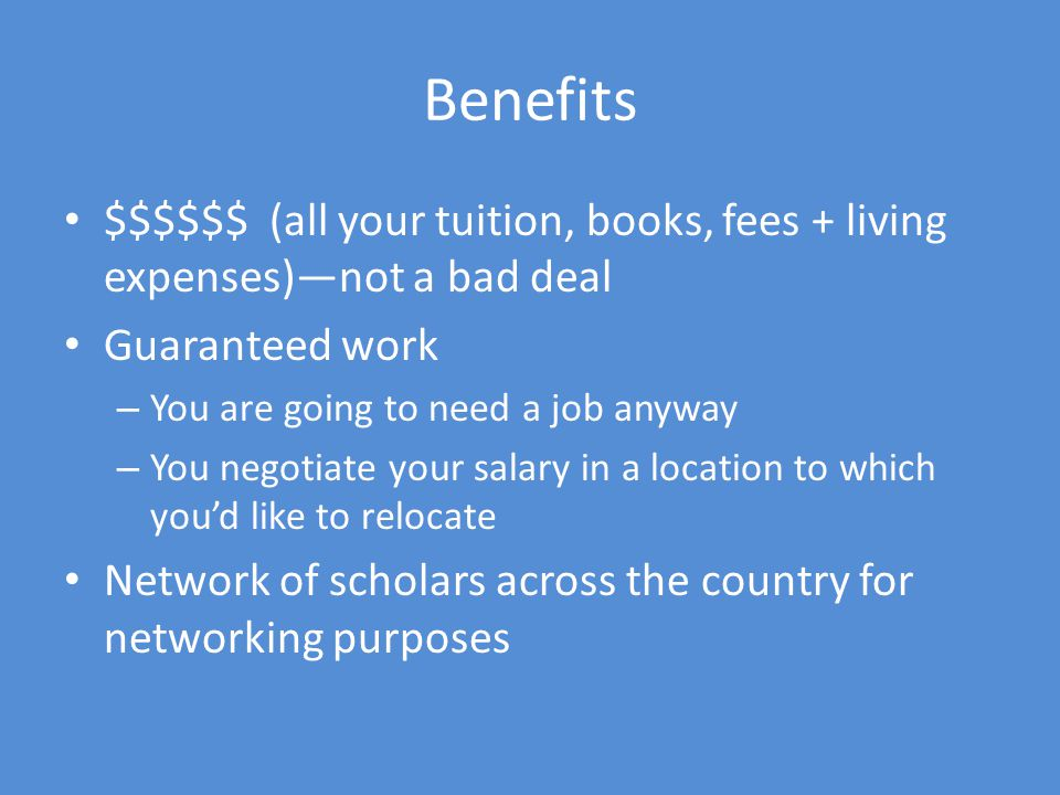 Benefits $$$$$$ (all your tuition, books, fees + living expenses)not a bad deal Guaranteed work – You are going to need a job anyway – You negotiate your salary in a location to which youd like to relocate Network of scholars across the country for networking purposes