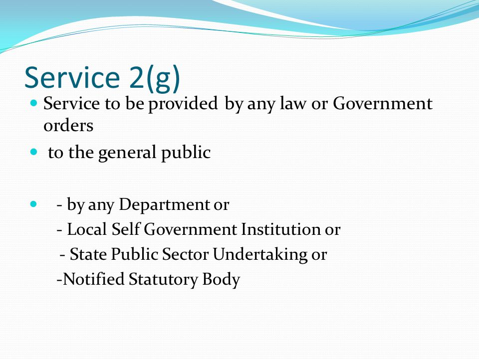 Service 2(g) Service to be provided by any law or Government orders to the general public - by any Department or - Local Self Government Institution or - State Public Sector Undertaking or -Notified Statutory Body