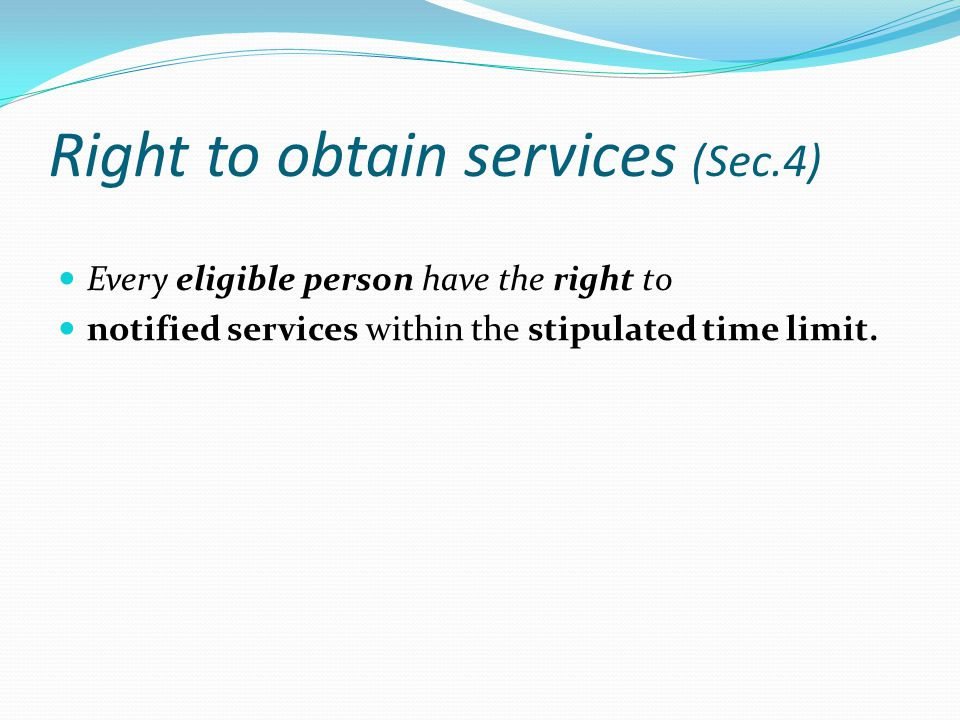 Right to obtain services (Sec.4) Every eligible person have the right to notified services within the stipulated time limit.