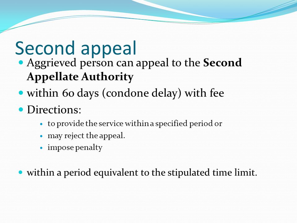 Second appeal Aggrieved person can appeal to the Second Appellate Authority within 60 days (condone delay) with fee Directions: to provide the service within a specified period or may reject the appeal.
