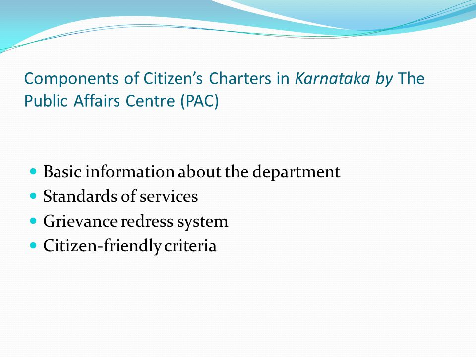 Components of Citizens Charters in Karnataka by The Public Affairs Centre (PAC) Basic information about the department Standards of services Grievance redress system Citizen-friendly criteria