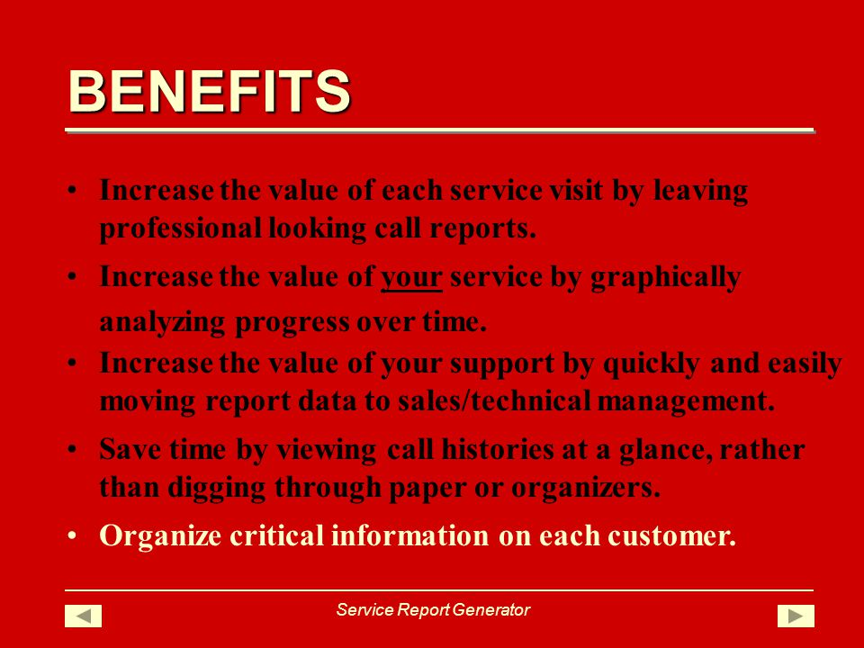 BENEFITS Service Report Generator Increase the value of each service visit by leaving professional looking call reports.