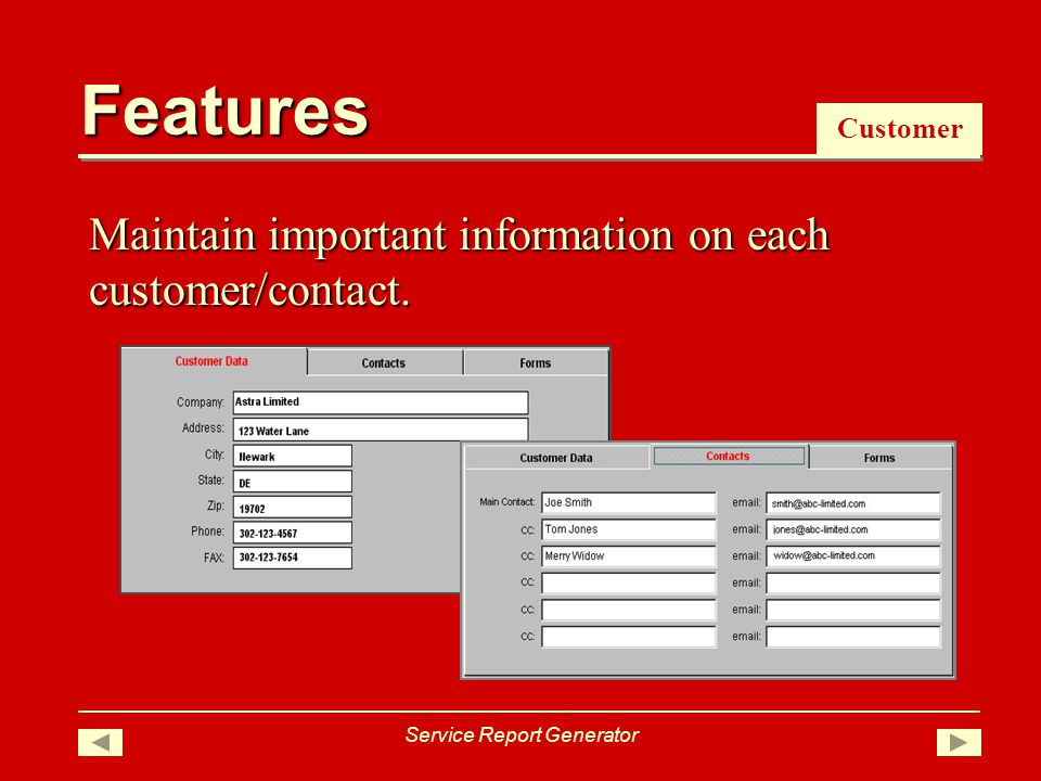 Features Customer Maintain important information on each customer/contact. Service Report Generator