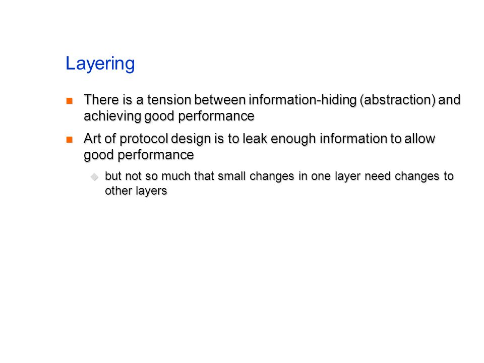 Layering There is a tension between information-hiding (abstraction) and achieving good performance There is a tension between information-hiding (abstraction) and achieving good performance Art of protocol design is to leak enough information to allow good performance Art of protocol design is to leak enough information to allow good performance but not so much that small changes in one layer need changes to other layers but not so much that small changes in one layer need changes to other layers