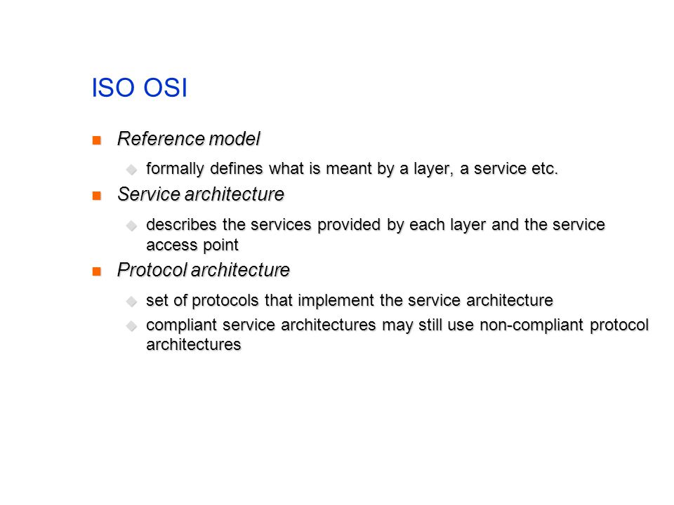 ISO OSI Reference model Reference model formally defines what is meant by a layer, a service etc.