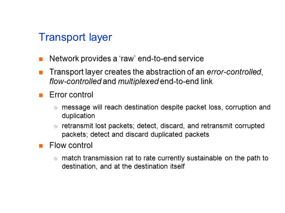 Transport layer Network provides a raw end-to-end service Network provides a raw end-to-end service Transport layer creates the abstraction of an error-controlled, flow-controlled and multiplexed end-to-end link Transport layer creates the abstraction of an error-controlled, flow-controlled and multiplexed end-to-end link Error control Error control message will reach destination despite packet loss, corruption and duplication message will reach destination despite packet loss, corruption and duplication retransmit lost packets; detect, discard, and retransmit corrupted packets; detect and discard duplicated packets retransmit lost packets; detect, discard, and retransmit corrupted packets; detect and discard duplicated packets Flow control Flow control match transmission rat to rate currently sustainable on the path to destination, and at the destination itself match transmission rat to rate currently sustainable on the path to destination, and at the destination itself
