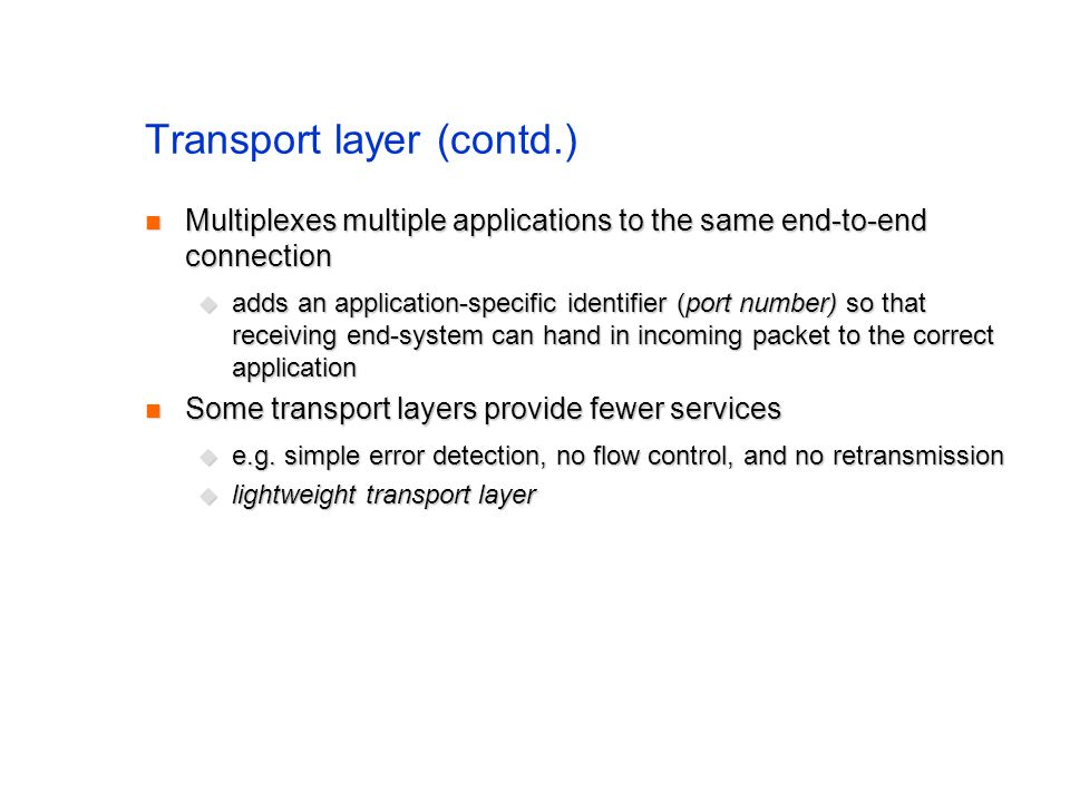 Transport layer (contd.) Multiplexes multiple applications to the same end-to-end connection Multiplexes multiple applications to the same end-to-end connection adds an application-specific identifier (port number) so that receiving end-system can hand in incoming packet to the correct application adds an application-specific identifier (port number) so that receiving end-system can hand in incoming packet to the correct application Some transport layers provide fewer services Some transport layers provide fewer services e.g.